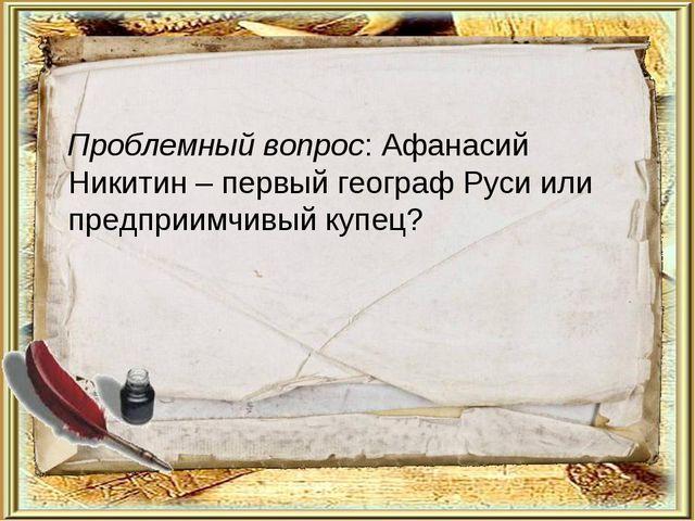 Проблемный вопрос: Афанасий Никитин – первый географ Руси или предприимчивый...