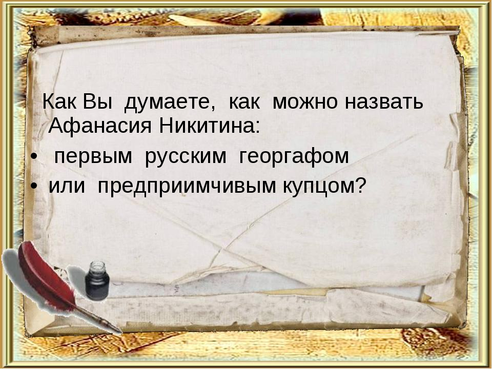 Как Вы думаете, как можно назвать Афанасия Никитина: первым русским георгафо...