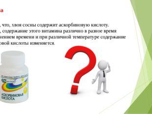 Гипотеза Известно, что, хвоя сосны содержит аскорбиновую кислоту. Вероятно, с