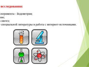 Методы исследования: -Метод эксперимента - йодометрия; -Наблюдение; -Анализ и