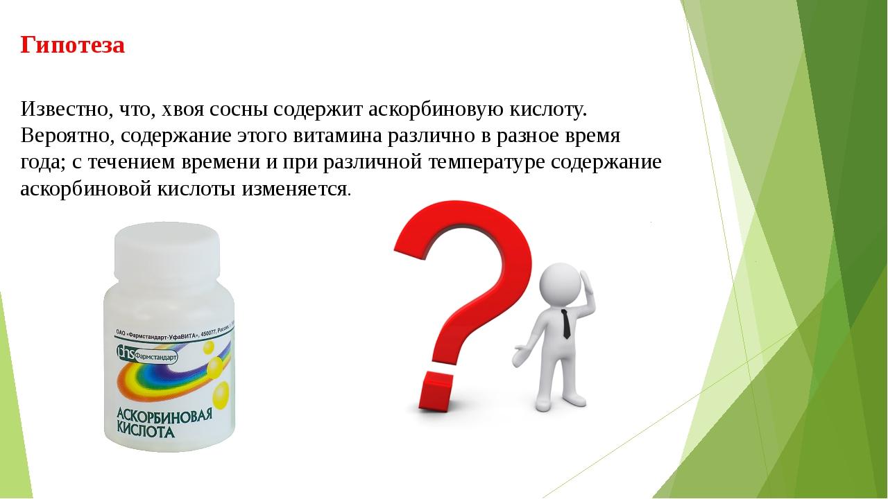 Гипотеза Известно, что, хвоя сосны содержит аскорбиновую кислоту. Вероятно, с...