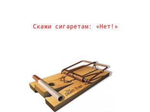 Скажи сигаретам: «Нет!»