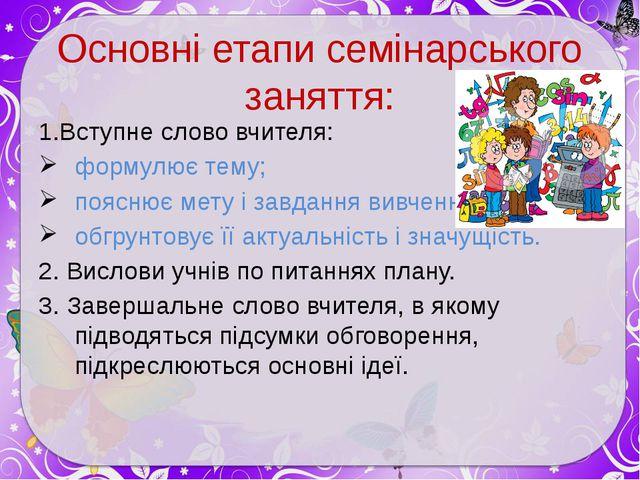 Основні етапи семінарського заняття: 1.Вступне слово вчителя: формулює тему;...