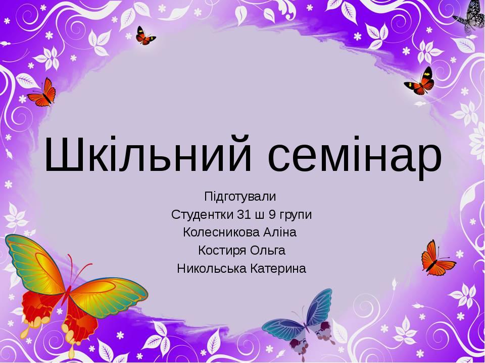Шкільний семінар Підготували Студентки 31 ш 9 групи Колесникова Аліна Костиря...