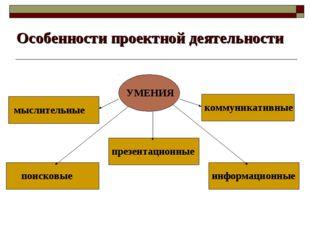 Особенности проектной деятельности УМЕНИЯ мыслительные презентационные коммун