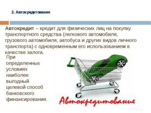 2. Автокредитование Автокредит – кредит для физических лиц на покупку трансп