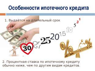 Особенности ипотечного кредита 1. Выдаётся на длительный срок 2. Процентная с