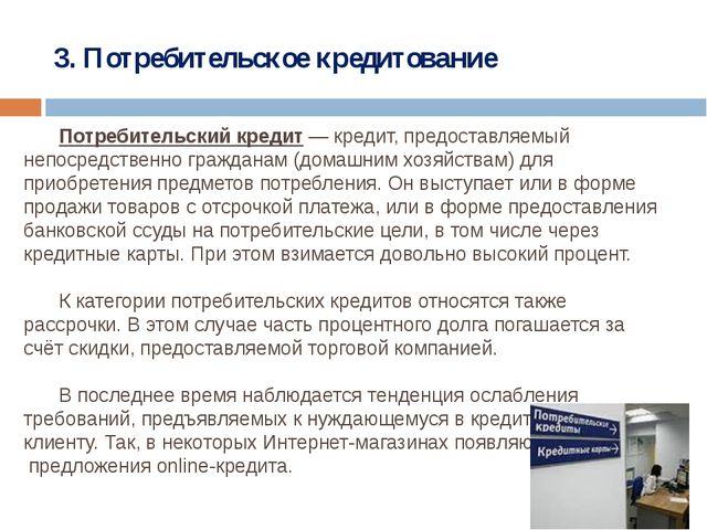 3. Потребительское кредитование Потребительский кредит— кредит, предоставля...