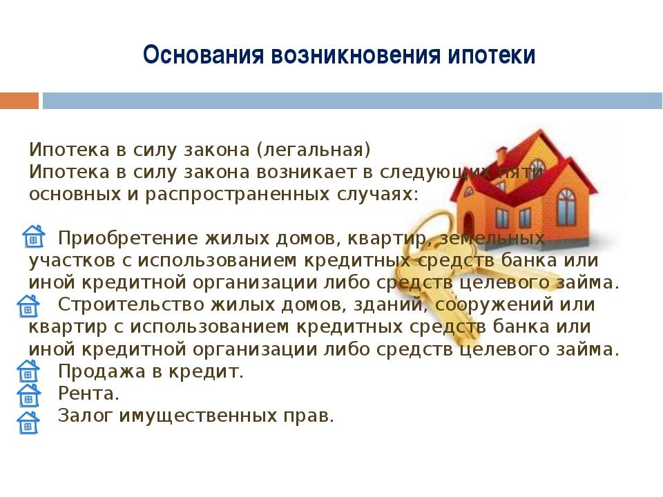 Основания возникновения ипотеки Ипотека в силу закона (легальная) Ипотека в с...