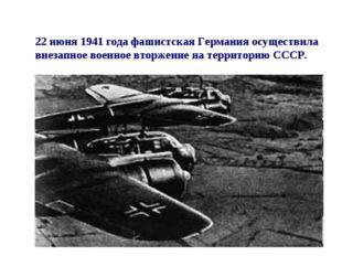 22 июня 1941 года фашистская Германия осуществила внезапное военное вторжение