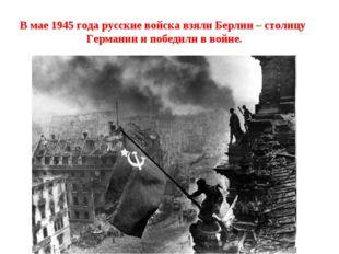 В мае 1945 года русские войска взяли Берлин – столицу Германии и победили в в
