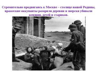 Стремительно продвигаясь к Москве – столице нашей Родины, вражеские оккупанты