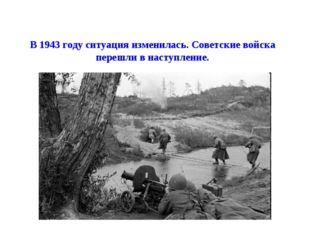 В 1943 году ситуация изменилась. Советские войска перешли в наступление.