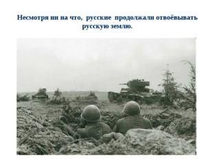 Несмотря ни на что, русские продолжали отвоёвывать русскую землю.