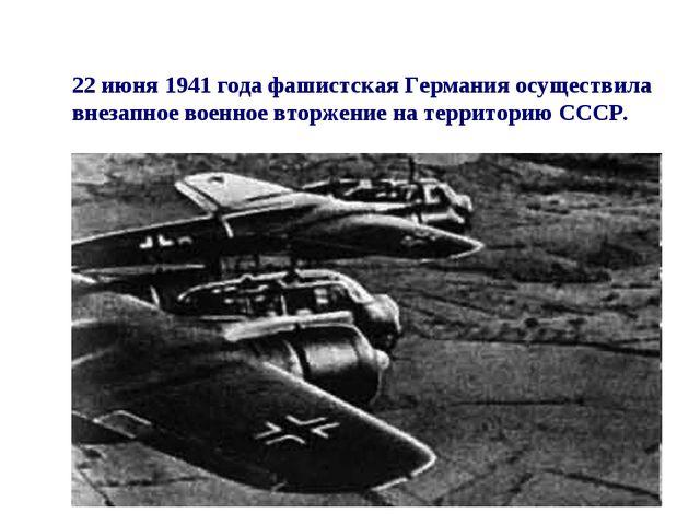 22 июня 1941 года фашистская Германия осуществила внезапное военное вторжение...