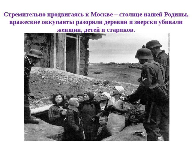 Стремительно продвигаясь к Москве – столице нашей Родины, вражеские оккупанты...