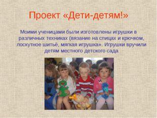 Проект «Дети-детям!» Моими ученицами были изготовлены игрушки в различных тех