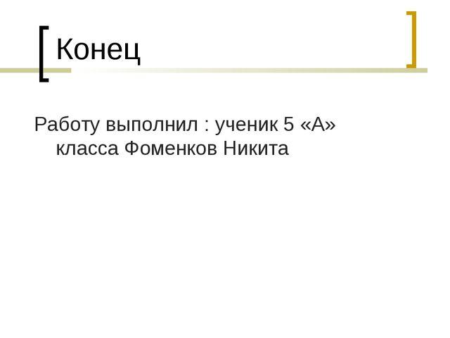 Конец Работу выполнил : ученик 5 «А» класса Фоменков Никита