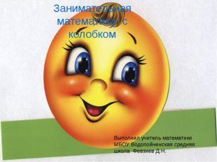Занимательная математика с колобком Выполнил учитель математики МБОУ Водопойн