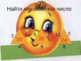 Найти неизвестное число 10 20 ? 2 1 4 5 3 9 11 2 8 24 К сумме чисел, записанн