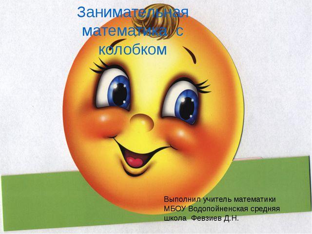 Занимательная математика с колобком Выполнил учитель математики МБОУ Водопойн...