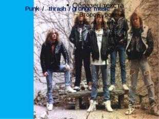Punk / thrash / grunge music