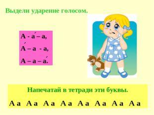 А - а – а, А – а - а, А – а – а. Выдели ударение голосом. Напечатай в тетради