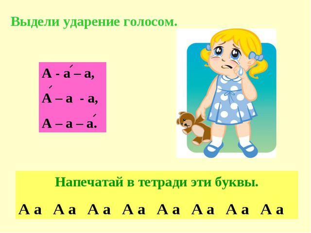 А - а – а, А – а - а, А – а – а. Выдели ударение голосом. Напечатай в тетради...