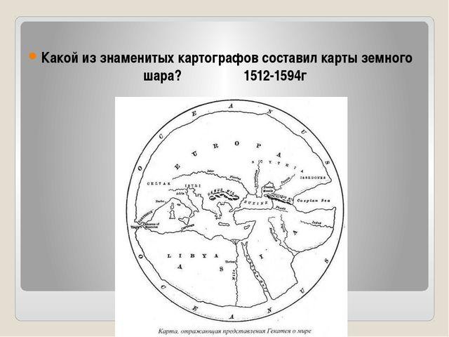 Какой из знаменитых картографов составил карты земного шара? 1512-1594г