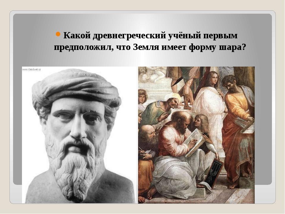 Какой древнегреческий учёный первым предположил, что Земля имеет форму шара?
