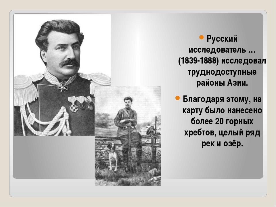 Русский исследователь … (1839-1888) исследовал труднодоступные районы Азии. Б...