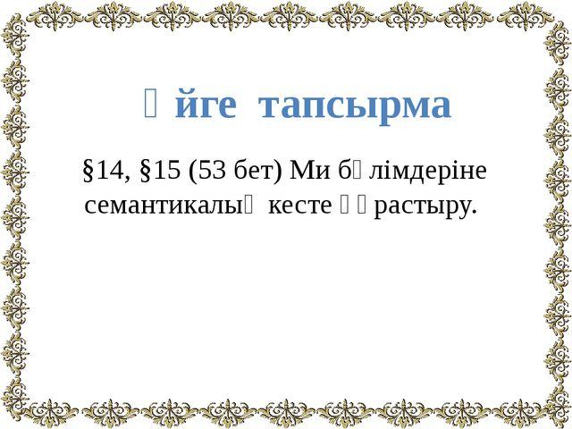 §14, §15 (53 бет) Ми бөлімдеріне семантикалық кесте құрастыру. Үйге тапсырма