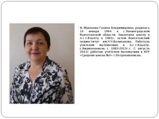 Я, Муканова Галина Владимировна, родилась 14 января 1964 в с.Ленинградском Ко