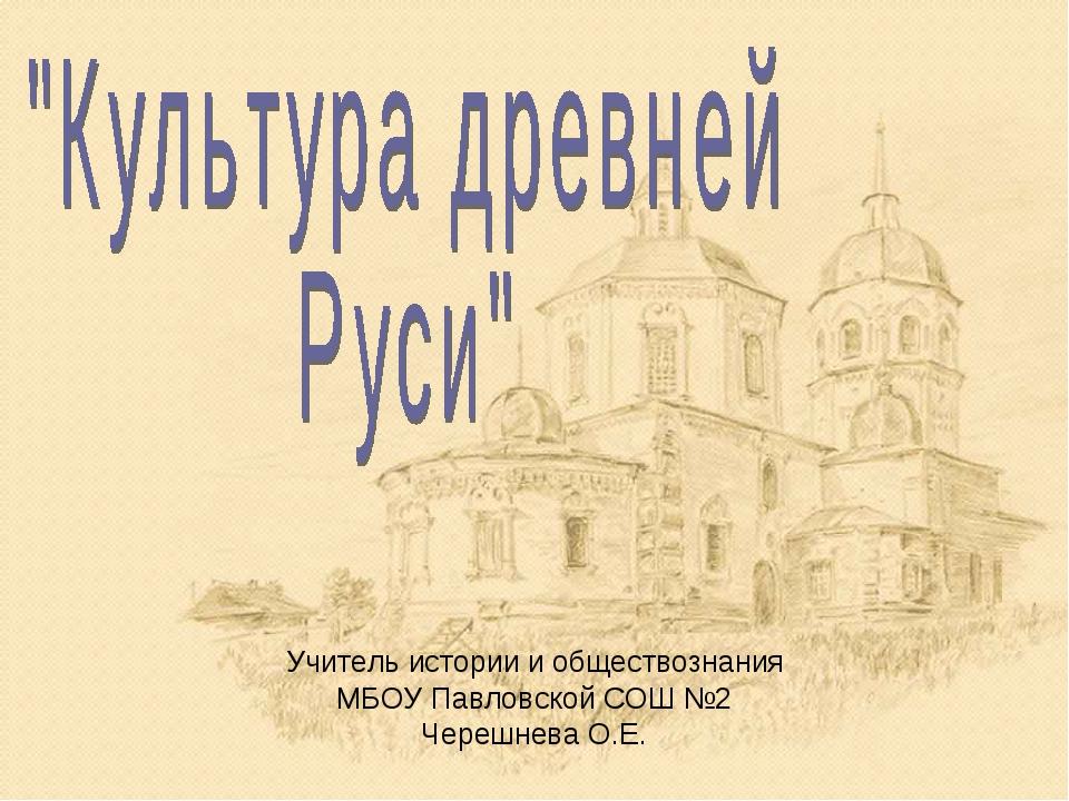 Учитель истории и обществознания МБОУ Павловской СОШ №2 Черешнева О.Е.
