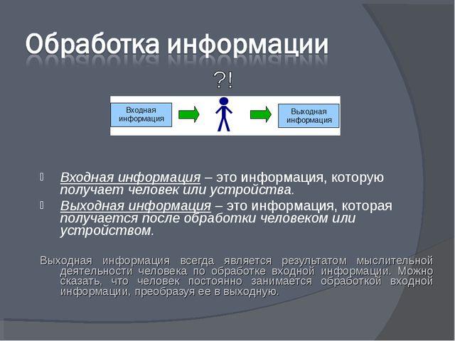 Входная информация – это информация, которую получает человек или устройства....