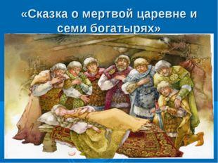 «Сказка о мертвой царевне и семи богатырях»