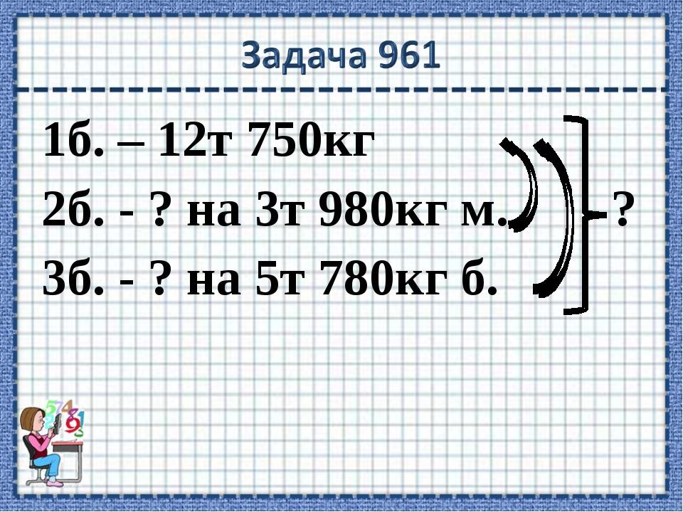 1б. – 12т 750кг 2б. - ? на 3т 980кг м. ? 3б. - ? на 5т 780кг б.