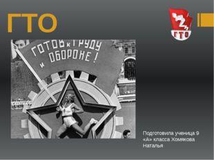 ГТО Подготовила ученица 9 «А» класса Хомякова Наталья