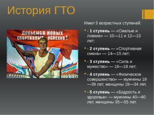 История ГТО Имел 5 возрастных ступеней: - 1 ступень — «Смелые и ловкие» — 10—