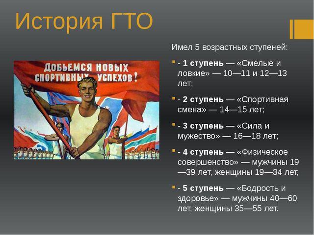 История ГТО Имел 5 возрастных ступеней: - 1 ступень — «Смелые и ловкие» — 10—...