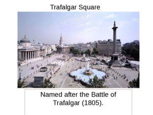 Trafalgar Square Named after the Battle of Trafalgar (1805).
