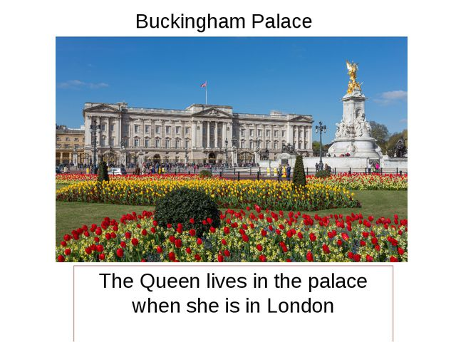 Buckingham Palace The Queen lives in the palace when she is in London