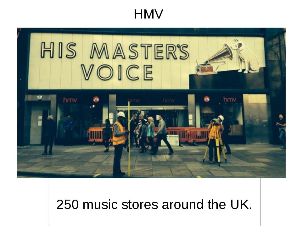 HMV 250 music stores around the UK.