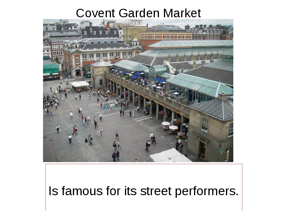 Covent Garden Market Is famous for its street performers.