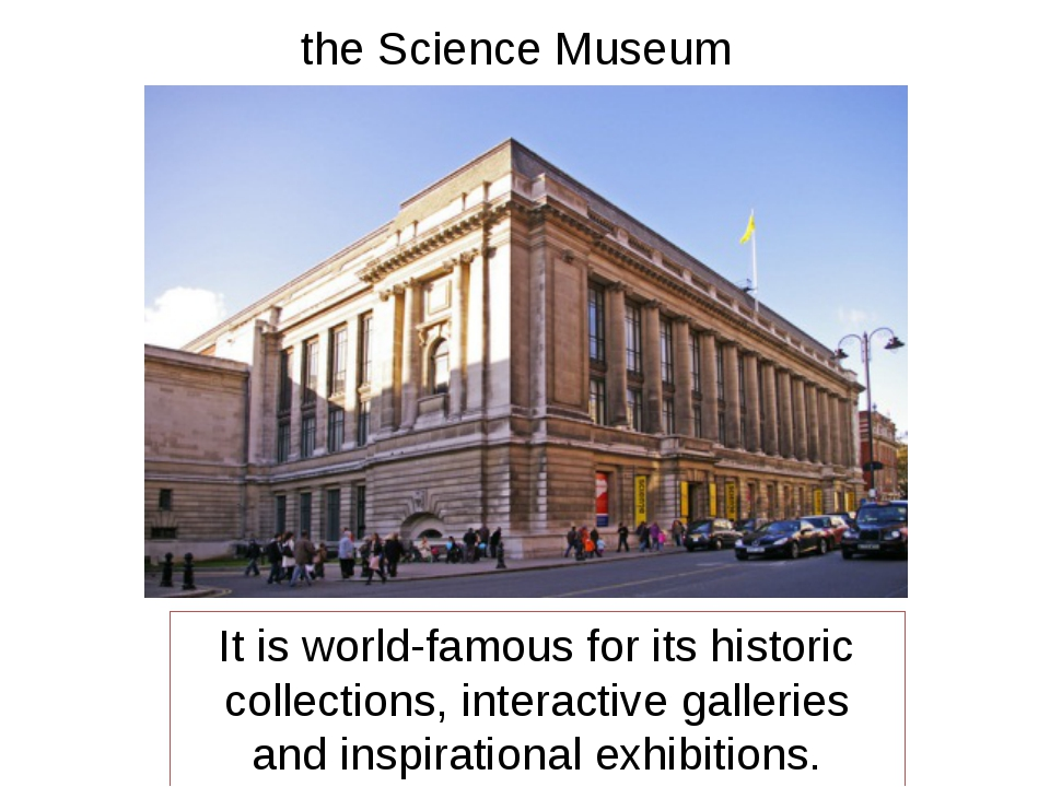 the Science Museum It is world-famous for its historic collections, interacti...