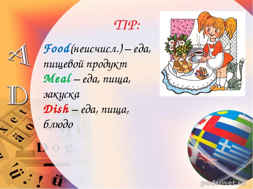 TIP: Food(неисчисл.) – еда, пищевой продукт Meal – еда, пища, закуска Dish –...