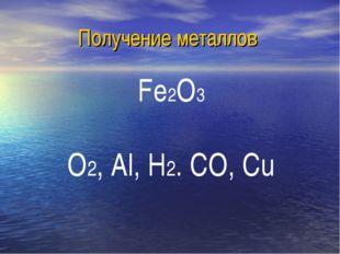 Получение металлов Fe2O3 O2, Al, H2. CO, Cu