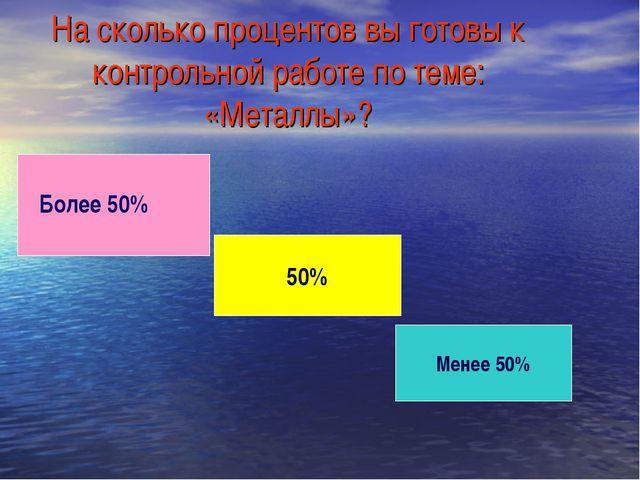 На сколько процентов вы готовы к контрольной работе по теме: «Металлы»? 50% М...