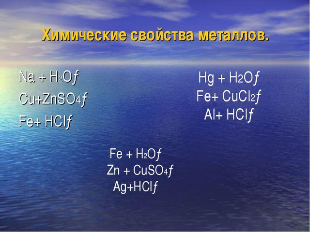 Химические свойства металлов. Na + H2O→ Cu+ZnSO4→ Fe+ HCl→ Hg + H2O→ Fe+ CuCl...