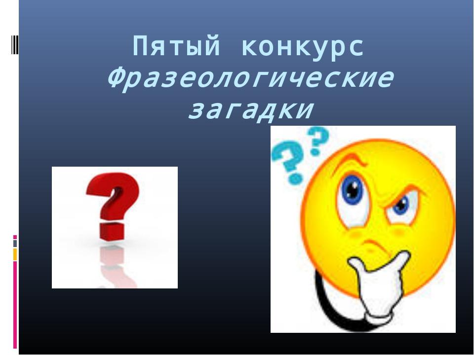 Пятый конкурс Фразеологические загадки
